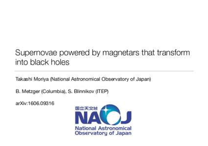 Supernovae powered by magnetars that transform into black holes Takashi Moriya (National Astronomical Observatory of Japan) B. Metzger (Columbia), S. Blinnikov (ITEP)
