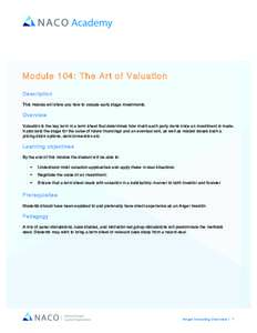 Module 104: The Art of Valuation Description This module will show you how to valuate early stage investments. Overview Valuation is the key term in a term sheet that determines how much each party owns once an investmen