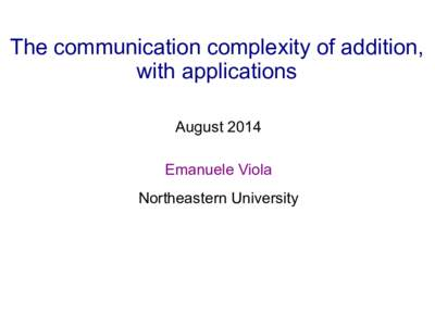 The communication complexity of addition, with applications August 2014 Emanuele Viola Northeastern University