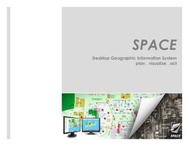 SPACE Desktop Geographic Information System plan . visualize . act Introduction
