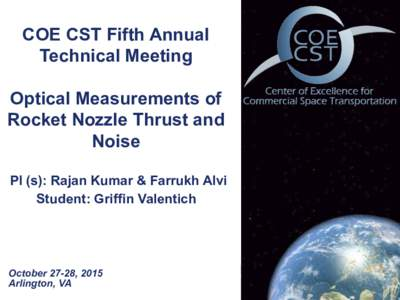 COE CST Fifth Annual Technical Meeting Optical Measurements of Rocket Nozzle Thrust and Noise PI (s): Rajan Kumar & Farrukh Alvi