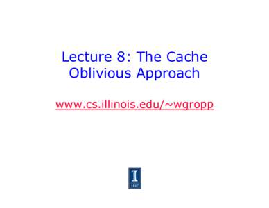 Lecture 8: The Cache Oblivious Approach www.cs.illinois.edu/~wgropp Designing for Memory Hierarchy