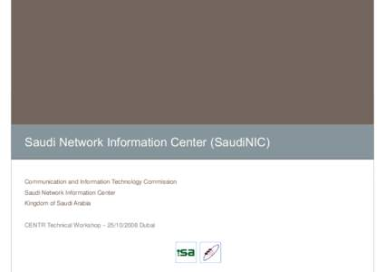 Saudi Network Information Center (SaudiNIC) Communication and Information Technology Commission Saudi Network Information Center Kingdom of Saudi Arabia  CENTR Technical Workshop – Dubai