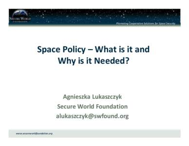 Promoting Cooperative Solutions for Space Security  Space Policy – What is it and Why is it Needed?  Agnieszka Lukaszczyk