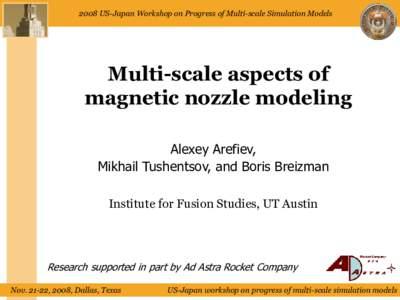 2008 US-Japan Workshop on Progress of Multi-scale Simulation Models  Multi-scale aspects of magnetic nozzle modeling Alexey Arefiev, Mikhail Tushentsov, and Boris Breizman