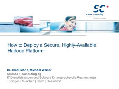 How to Deploy a Secure, Highly-Available Hadoop Platform Dr. Olaf Flebbe, Michael Weiser science + computing ag IT-Dienstleistungen und Software für anspruchsvolle Rechnernetze