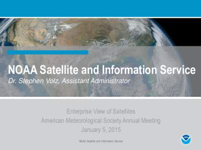 NOAA Satellite and Information Service Dr. Stephen Volz, Assistant Administrator Enterprise View of Satellites American Meteorological Society Annual Meeting January 5, 2015