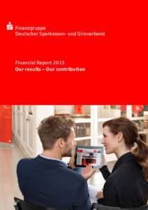 Finanzgruppe Deutscher Sparkassen- und Giroverband Financial Report 2015 Our results – Our contribution