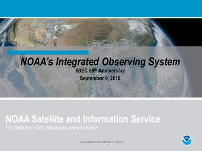 NOAA's Integrated Observing System SSEC 50th Anniversary September 9, 2015 NOAA Satellite and Information Service Dr. Stephen Volz, Assistant Administrator
