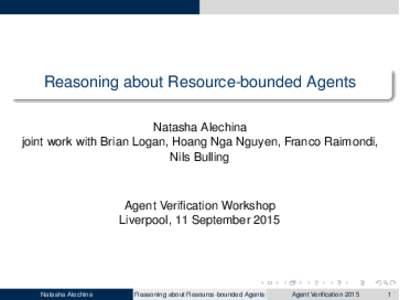 Reasoning about Resource-bounded Agents Natasha Alechina joint work with Brian Logan, Hoang Nga Nguyen, Franco Raimondi, Nils Bulling  Agent Verification Workshop
