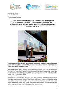 PHOTO RELEASE For Immediate Release CLOSE TO 1,000 COMPANIES TO SHOWCASE INNOVATIVE SOLUTIONS AT WORLD CITIES SUMMIT, SINGAPORE INTERNATIONAL WATER WEEK AND CLEANENVIRO SUMMIT