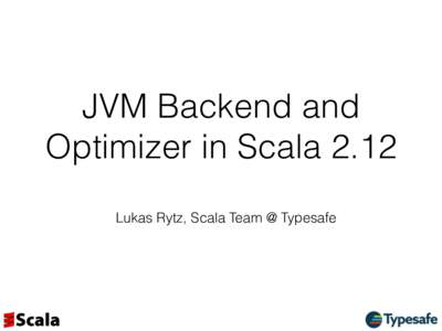 JVM Backend and Optimizer in Scala 2.12 Lukas Rytz, Scala Team @ Typesafe Scala 2.12 on one Slide •