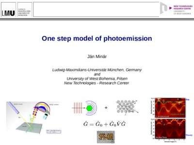 One step model of photoemission Ján Minár Ludwig-Maximilians-Universität München, Germany and University of West Bohemia, Pilsen New Technologies - Research Center