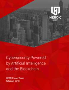 Cybersecurity Powered by Artificial Intelligence and the Blockchain HEROIC.com Team February 2018