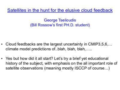 Satellites in the hunt for the elusive cloud feedback George Tselioudis (Bill Rossow's first PH.D. student) • Cloud feedbacks are the largest uncertainty in CMIP3,5,6,… climate model predictions of..blah, blah, bla