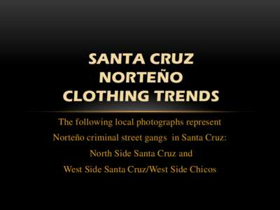 SANTA CRUZ NORTEÑO CLOTHING TRENDS The following local photographs represent  Norteño criminal street gangs in Santa Cruz: