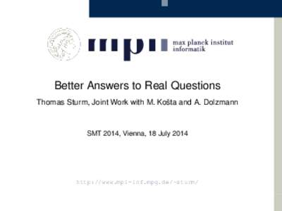 Better Answers to Real Questions Thomas Sturm, Joint Work with M. Košta and A. Dolzmann SMT 2014, Vienna, 18 Julyhttp://www.mpi-inf.mpg.de/~sturm/
