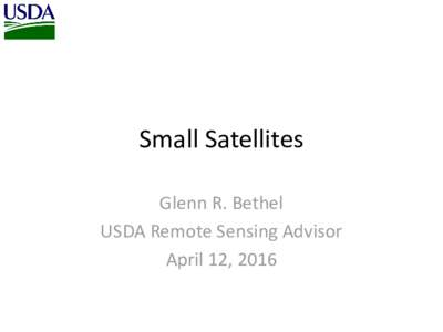 Small Satellites Glenn R. Bethel USDA Remote Sensing Advisor April 12, 2016  USDA has been purchasing DMC Deimos-1 & UK2
