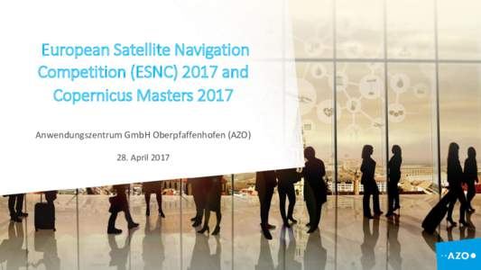 European Satellite Navigation Competition (ESNCand Copernicus Masters 2017 Anwendungszentrum GmbH Oberpfaffenhofen (AZO) 28. April 2017