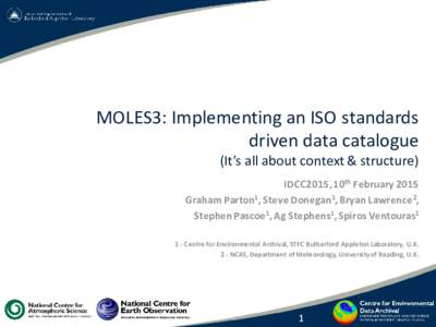 MOLES3: Implementing an ISO standards driven data catalogue (It's all about context & structure) IDCC2015, 10th February 2015 Graham Parton1, Steve Donegan1, Bryan Lawrence2, Stephen Pascoe1, Ag Stephens1, Spiros Vento
