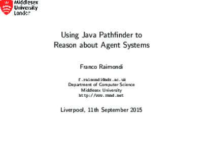 Using Java Pathfinder to Reason about Agent Systems Franco Raimondi  Department of Computer Science Middlesex University