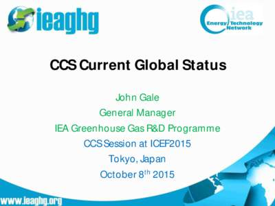 CCS Current Global Status John Gale General Manager IEA Greenhouse Gas R&D Programme CCS Session at ICEF2015 Tokyo, Japan