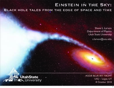 Einstein in the Sky: Black hole tales from the edge of space and time Shane L. Larson Department of Physics Utah State University
