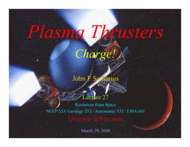 Plasma Thrusters Charge! John F Santarius Lecture 27 Resources from Space NEEP 533/ GeologyAstronomyEMA 601
