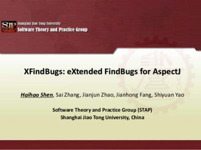 XFindBugs: eXtended FindBugs for AspectJ Haihao Shen, Sai Zhang, Jianjun Zhao, Jianhong Fang, Shiyuan Yao Software Theory and Practice Group (STAP) Shanghai Jiao Tong University, China  A code