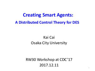 Creating Smart Agents: A Distributed Control Theory for DES Kai Cai Osaka City University