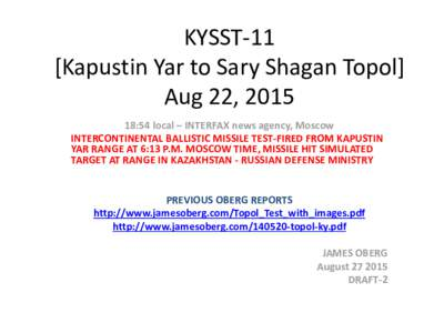 KYSST-11 [Kapustin Yar to Sary Shagan Topol] Aug 22, :54 local – INTERFAX news agency, Moscow INTERCONTINENTAL BALLISTIC MISSILE TEST-FIRED FROM KAPUSTIN YAR RANGE AT 6:13 P.M. MOSCOW TIME, MISSILE HIT SIMULATED