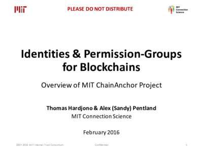 PLEASEDONOTDISTRIBUTE  Identities&Permission-Groups forBlockchains OverviewofMITChainAnchor Project ThomasHardjono &Alex(Sandy)Pentland