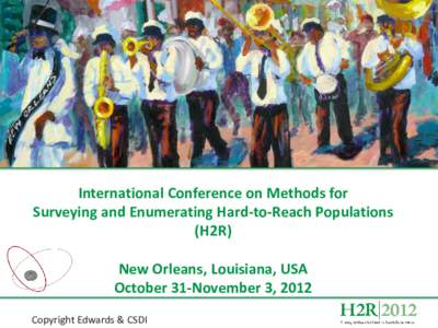 International Conference on Methods for Surveying and Enumerating Hard-to-Reach Populations (H2R) New Orleans, Louisiana, USA October 31-November 3, 2012 Copyright Edwards & CSDI