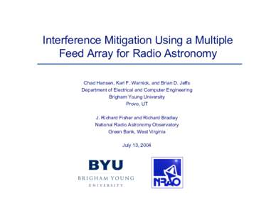 Interference Mitigation Using a Multiple Feed Array for Radio Astronomy Chad Hansen, Karl F. Warnick, and Brian D. Jeffs Department of Electrical and Computer Engineering Brigham Young University Provo, UT