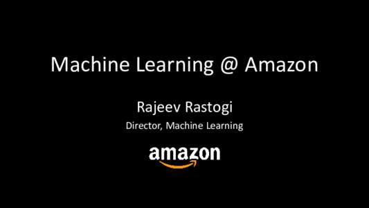Machine Learning @ Amazon Rajeev Rastogi Director, Machine Learning Key Takeaways •