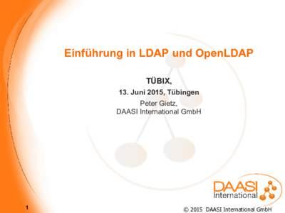 Einführung in LDAP und OpenLDAP TÜBIX, 13. Juni 2015, Tübingen Peter Gietz, DAASI International GmbH