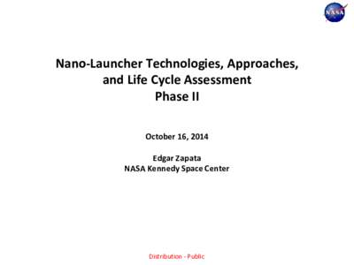 Nano-Launcher Technologies, Approaches, and Life Cycle Assessment Phase II October 16, 2014 Edgar Zapata NASA Kennedy Space Center