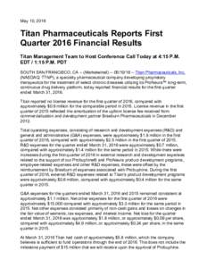 May 10, 2016  Titan Pharmaceuticals Reports First Quarter 2016 Financial Results Titan Management Team to Host Conference Call Today at 4:15 P.M. EDT / 1:15 P.M. PDT