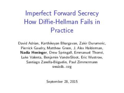 Imperfect Forward Secrecy How Diffie-Hellman Fails in Practice David Adrian, Karthikeyan Bhargavan, Zakir Durumeric, Pierrick Gaudry, Matthew Green, J. Alex Halderman, Nadia Heninger, Drew Springall, Emmanuel Thom´e,