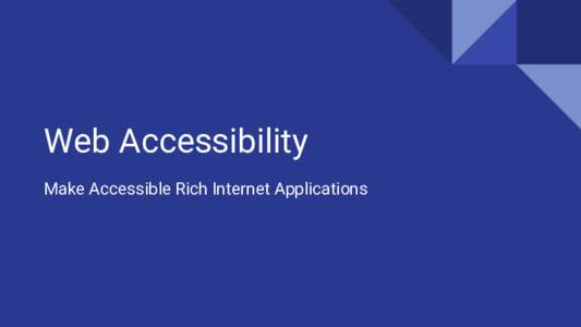 Web Accessibility Make Accessible Rich Internet Applications Web Accessibility Goal Make advanced Web applications accessible to people with