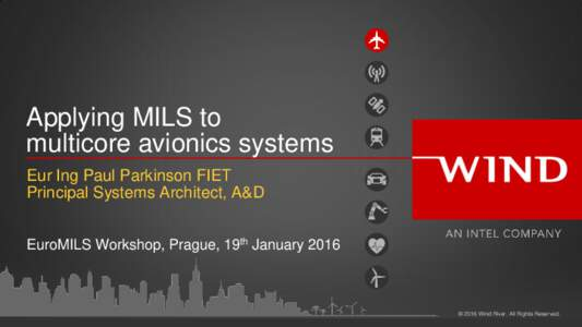 Applying MILS to multicore avionics systems Eur Ing Paul Parkinson FIET Principal Systems Architect, A&D EuroMILS Workshop, Prague, 19th January 2016