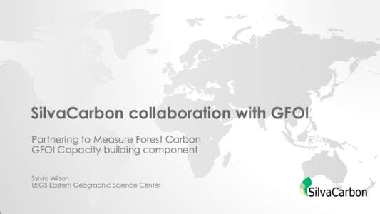 SilvaCarbon collaboration with GFOI Partnering to Measure Forest Carbon GFOI Capacity building component Sylvia Wilson USGS Eastern Geographic Science Center
