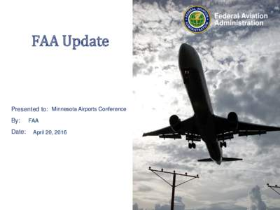 Federal Aviation Administration FAA Update Presented to: Minnesota Airports Conference By: