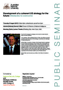 Development of a coherent US strategy for the future: Obstacles to overcome Thursday 9 August[removed]30pm-8pm, refreshments served from 6pm 	 Admiral (Retired) Dennis C Blair Former US Director of National Intelligence