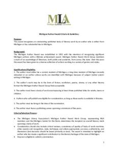 Michigan Author Award Criteria & Guidelines Purpose: This award recognizes an outstanding published body of literary work by an author who is either from Michigan or has substantial ties to Michigan.  Background: