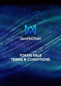 TOKEN SALE TERMS & CONDITIONS THANK YOU ALL FOR YOUR INTERESTS IN QUARKCHAIN AND YOUR PATIENCE WITH OUR TEAM. WE HAVE BEEN WORKING HARD TO ENSURE A SMOOTH AND *FAIR* ICO PROCESS THROUGHOUT THE