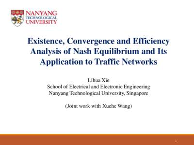 Existence, Convergence and Efficiency Analysis of Nash Equilibrium and Its Application to Traffic Networks Lihua Xie School of Electrical and Electronic Engineering Nanyang Technological University, Singapore