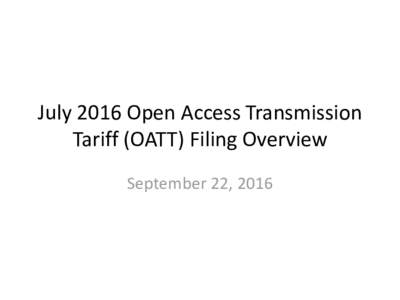 July 2016 Open Access Transmission Tariff (OATT) Filing Overview September 22, 2016 Overview •