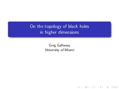 On the topology of black holes in higher dimensions Greg Galloway University of Miami  Introduction