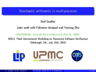 Stochastic arithmetic in multiprecision Stef Graillat Joint work with Fabienne Jézéquel and Yuxiang Zhu LIP6/PEQUAN - Université Pierre et Marie Curie (Paris 6) - CNRS  NSV3, Third International Workshop on Numerical